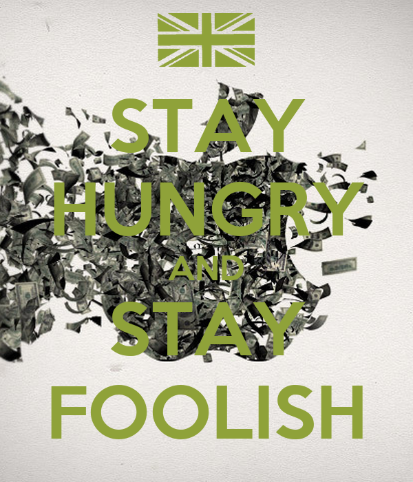 STAY HUNGRY AND STAY FOOLISH