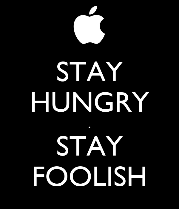 STAY HUNGRY . STAY FOOLISH