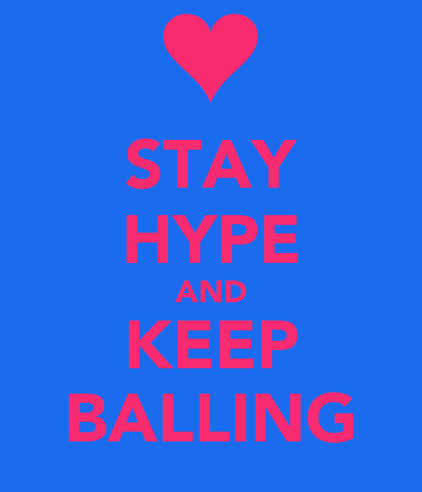 STAY HYPE AND KEEP BALLING