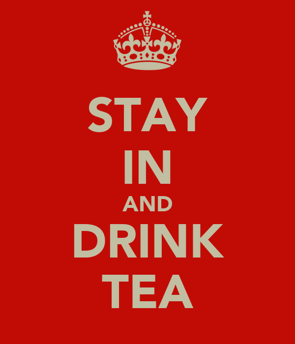 STAY IN AND DRINK TEA