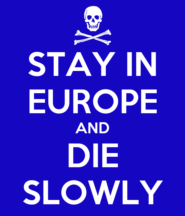 STAY IN EUROPE AND DIE SLOWLY