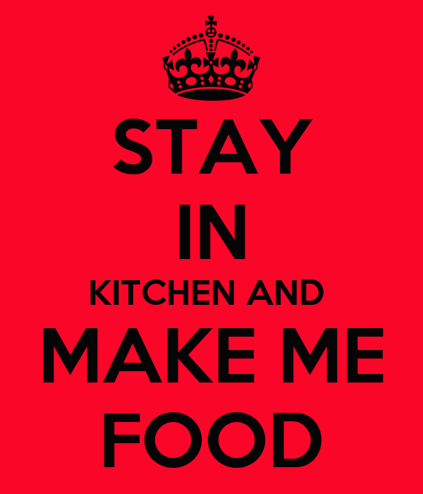 STAY IN KITCHEN AND  MAKE ME FOOD