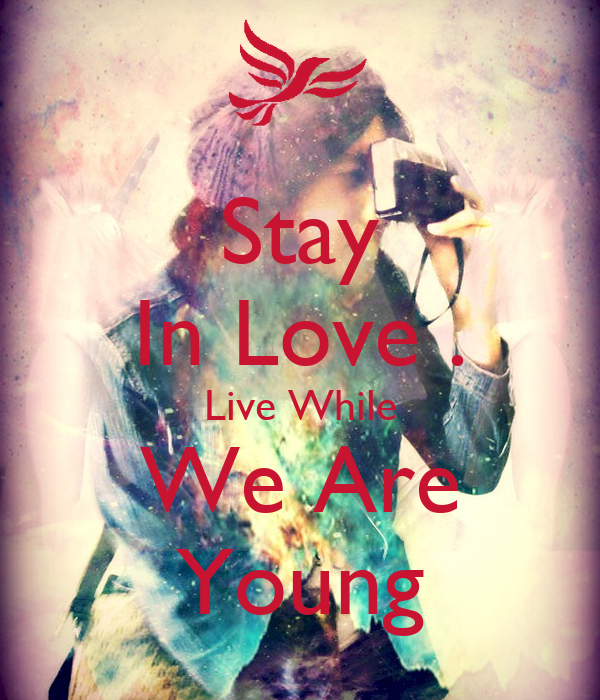 Stay In Love . Live While We Are Young