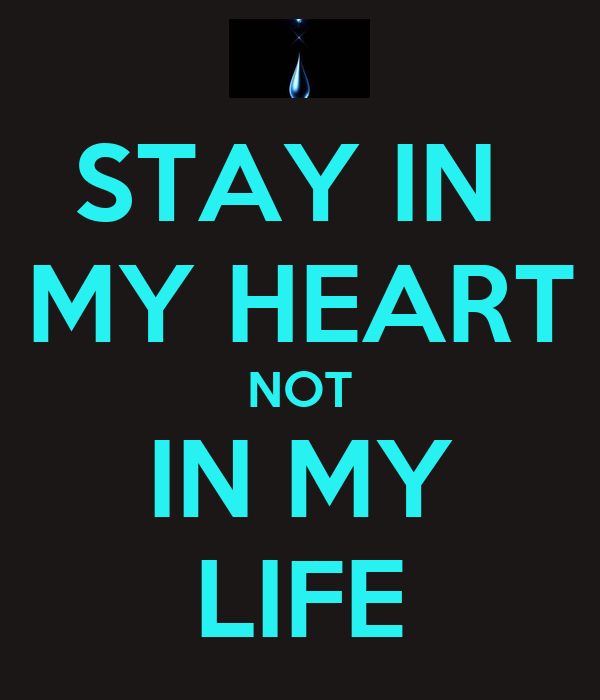 STAY IN  MY HEART NOT IN MY LIFE