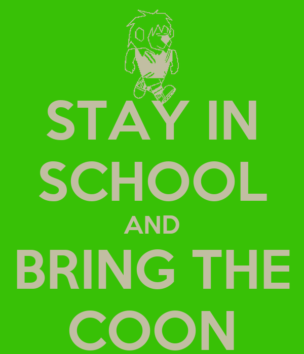 STAY IN SCHOOL AND BRING THE COON