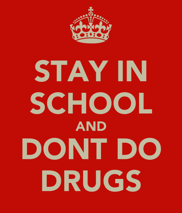 STAY IN SCHOOL AND DONT DO DRUGS
