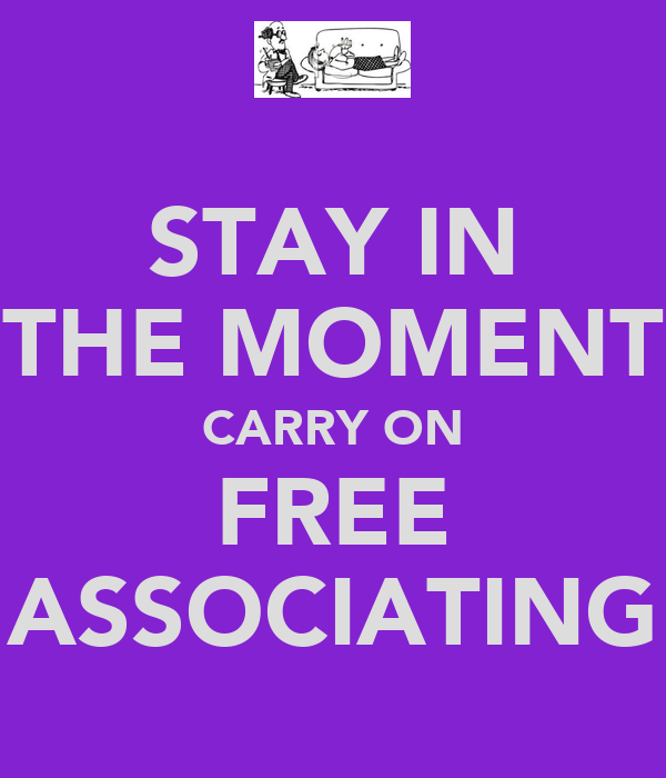 STAY IN THE MOMENT CARRY ON FREE ASSOCIATING