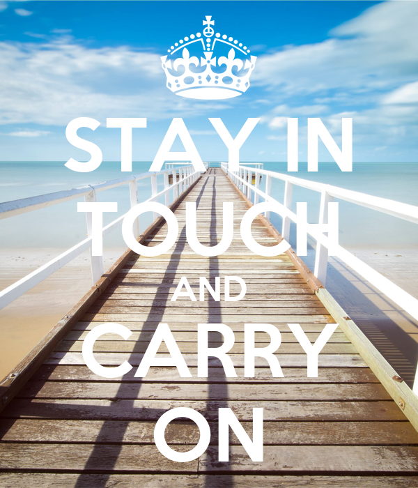 STAY IN TOUCH AND CARRY ON