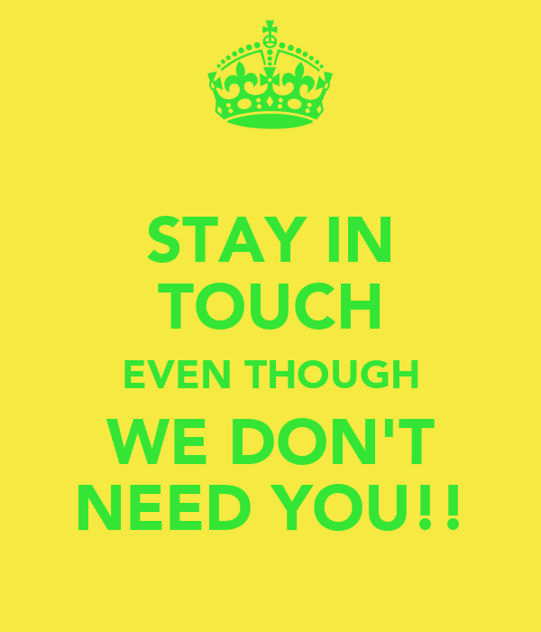 STAY IN TOUCH EVEN THOUGH WE DON'T NEED YOU!!