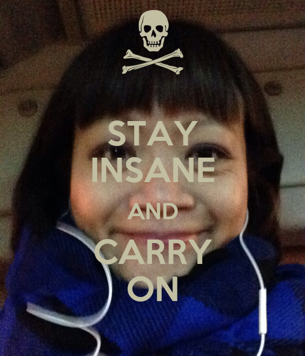 STAY INSANE AND CARRY ON