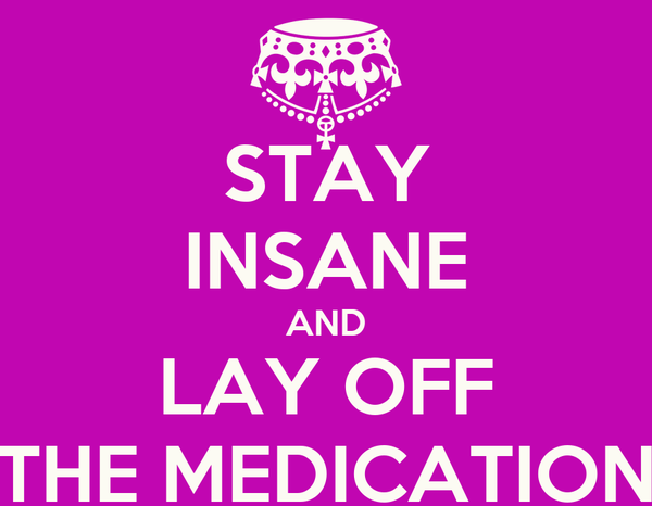 STAY INSANE AND LAY OFF THE MEDICATION