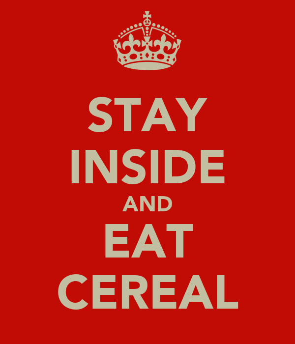 STAY INSIDE AND EAT CEREAL