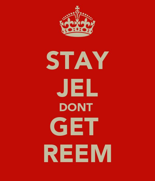 STAY JEL DONT  GET  REEM