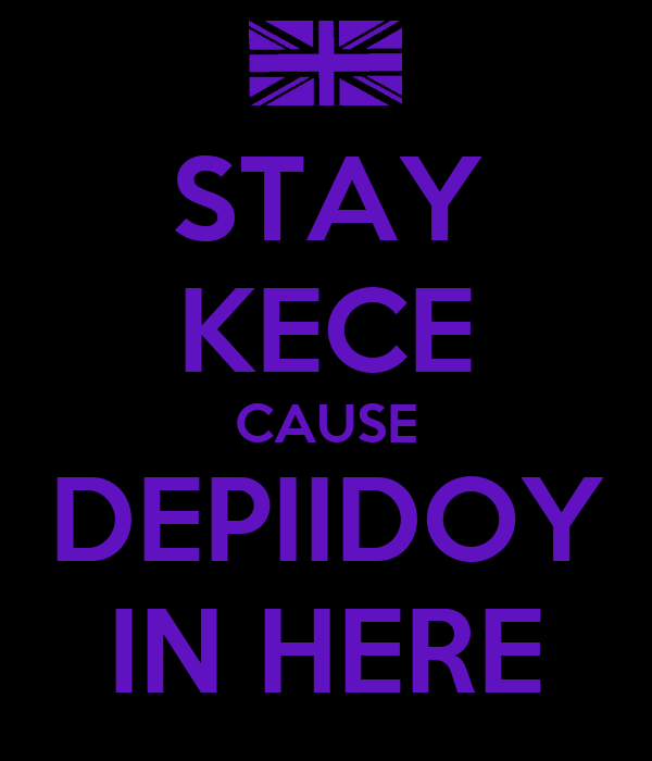 STAY KECE CAUSE DEPIIDOY IN HERE