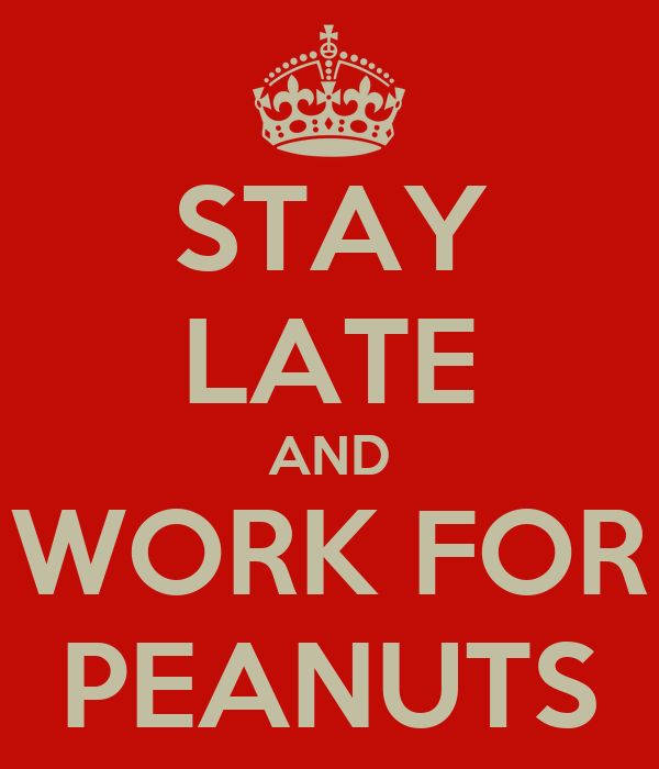 STAY LATE AND WORK FOR PEANUTS