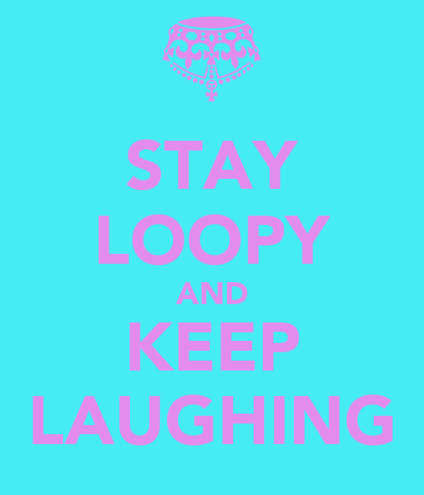 STAY LOOPY AND KEEP LAUGHING