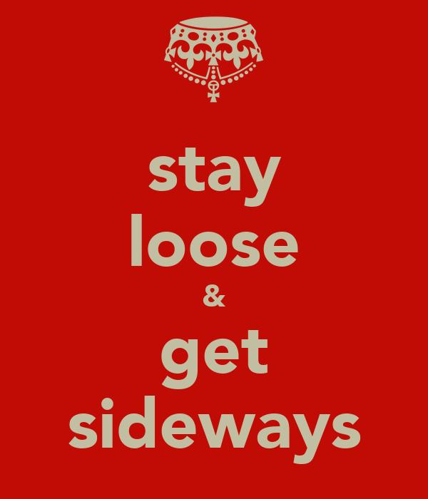 stay loose & get sideways