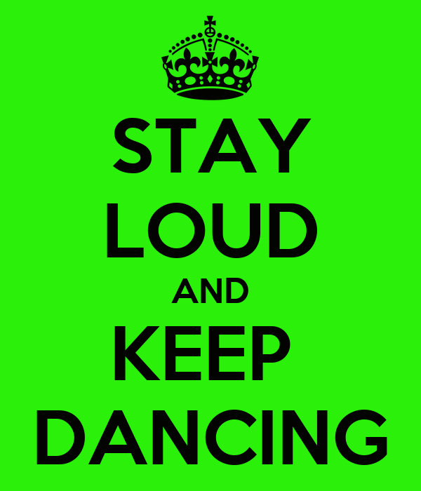 STAY LOUD AND KEEP  DANCING