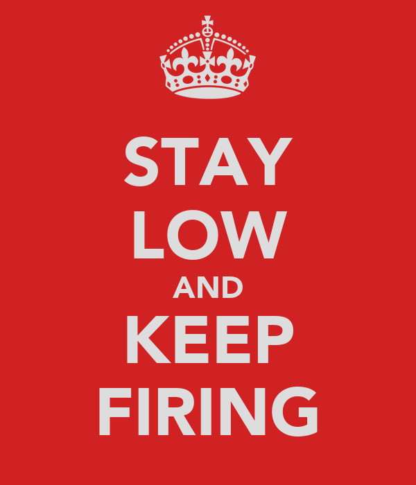 STAY LOW AND KEEP FIRING