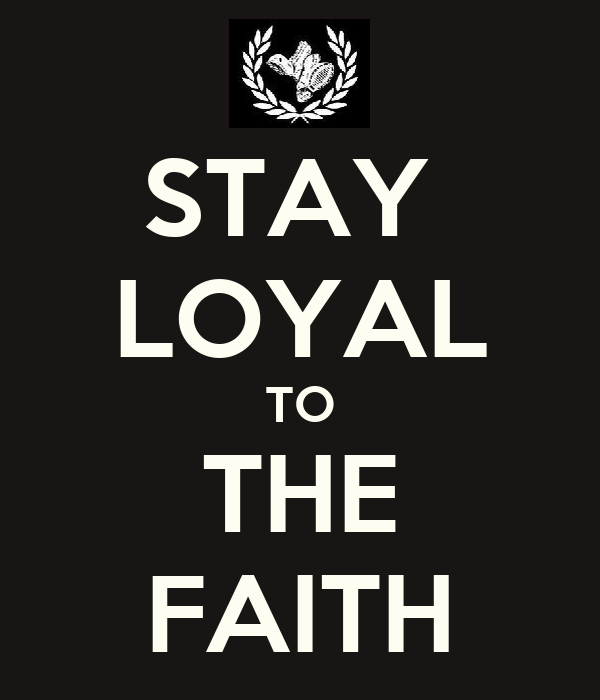 STAY  LOYAL TO THE FAITH