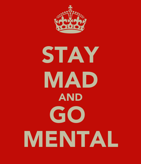 STAY MAD AND GO  MENTAL