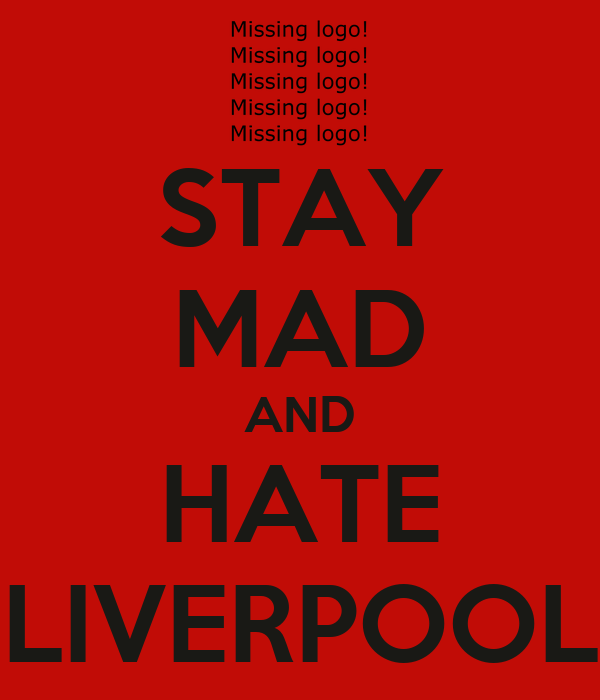 STAY MAD AND HATE LIVERPOOL