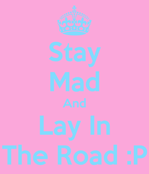 Stay Mad And Lay In The Road :P
