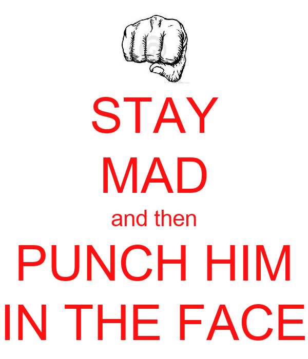 STAY MAD and then PUNCH HIM IN THE FACE