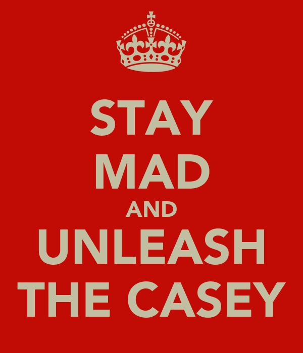 STAY MAD AND UNLEASH THE CASEY