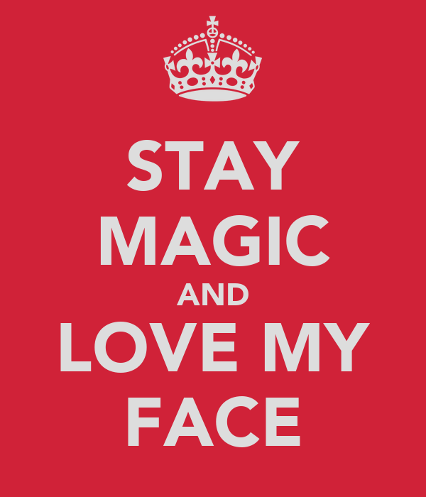 STAY MAGIC AND LOVE MY FACE