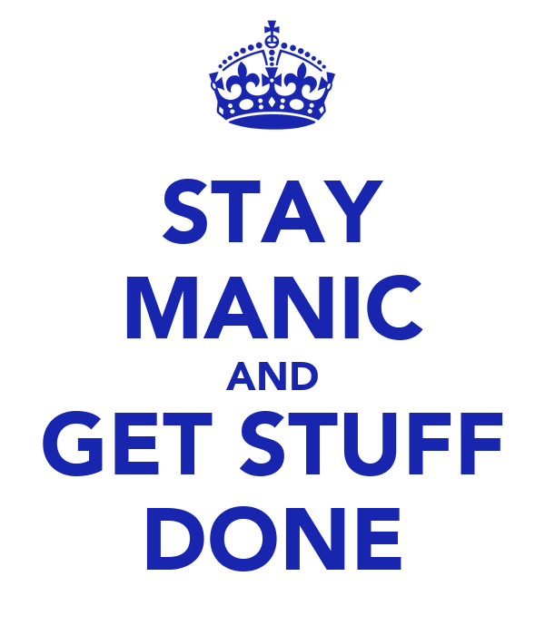 STAY MANIC AND GET STUFF DONE