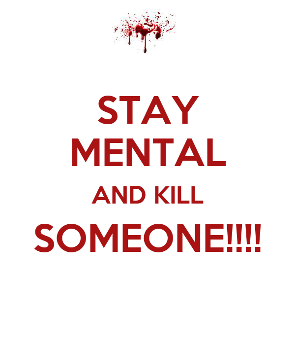 STAY MENTAL AND KILL SOMEONE!!!!
