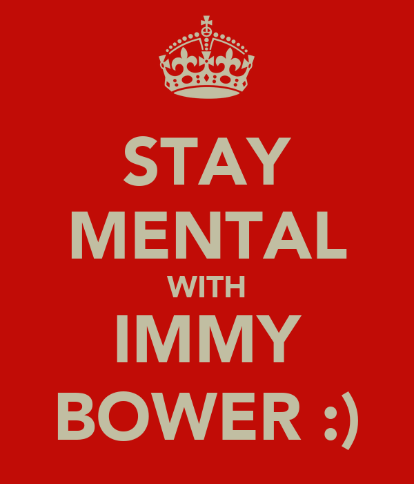STAY MENTAL WITH IMMY BOWER :)