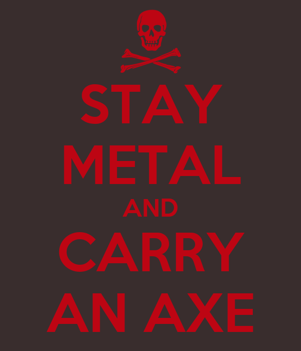 STAY METAL AND CARRY AN AXE