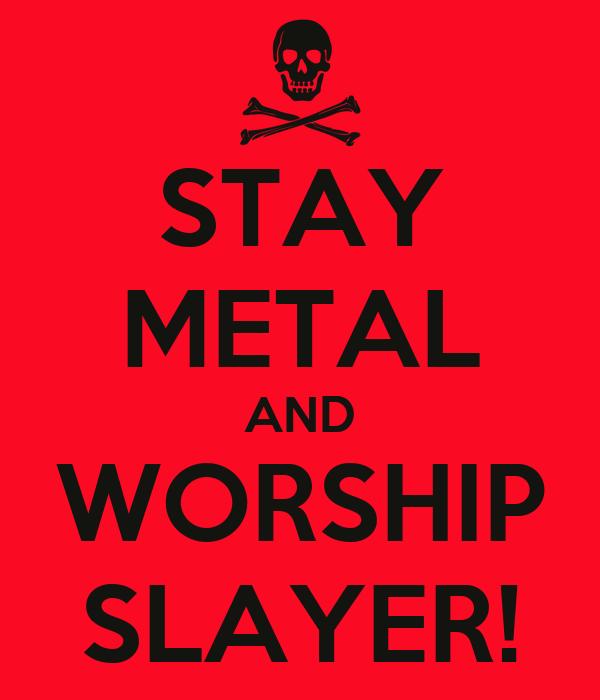 STAY METAL AND WORSHIP SLAYER!