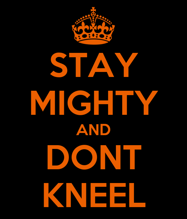 STAY MIGHTY AND DONT KNEEL