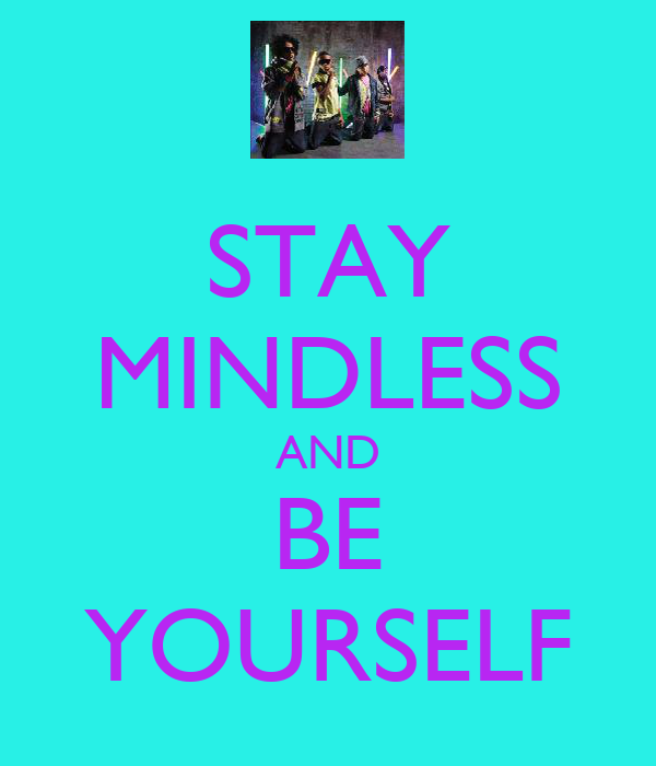 STAY MINDLESS AND BE YOURSELF