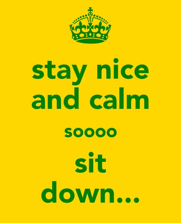 stay nice and calm soooo  sit  down...