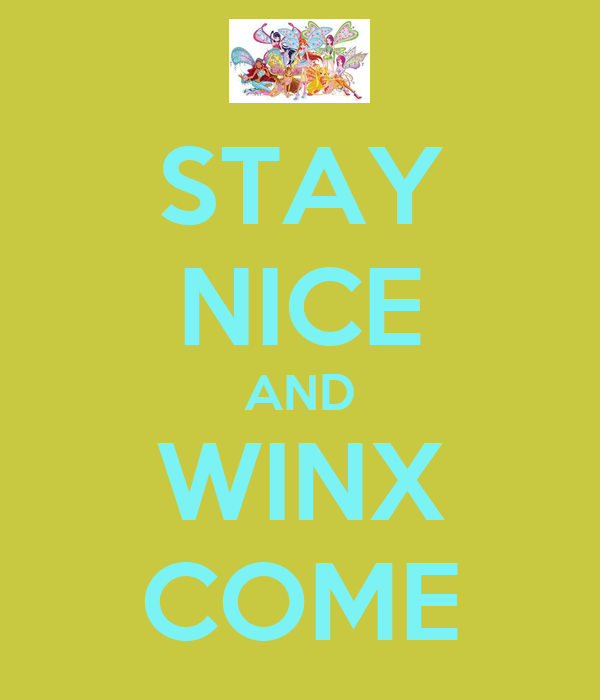STAY NICE AND WINX COME