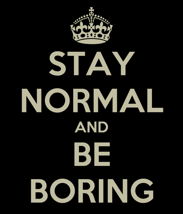 STAY NORMAL AND BE BORING
