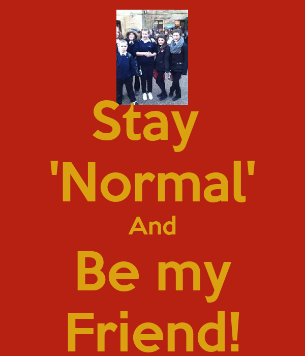 Stay  'Normal' And Be my Friend!