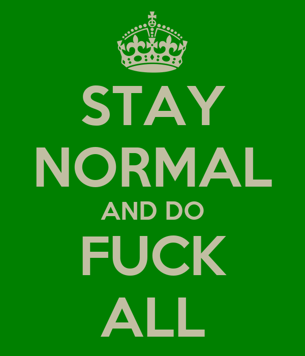 STAY NORMAL AND DO FUCK ALL