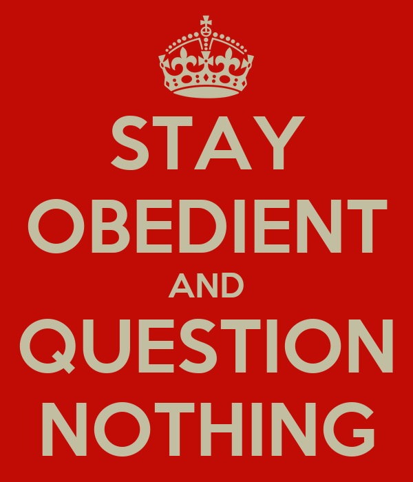 STAY OBEDIENT AND QUESTION NOTHING