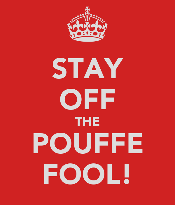 STAY OFF THE POUFFE FOOL!