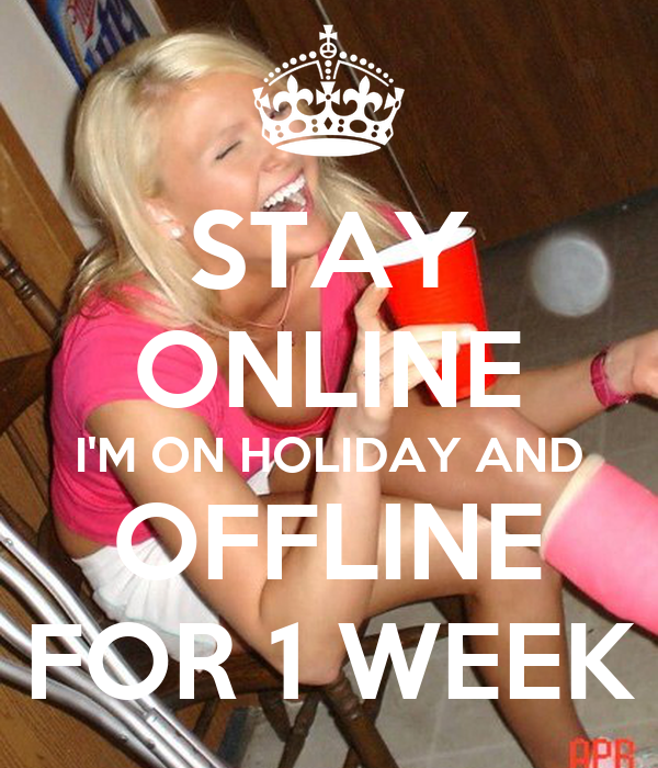 STAY ONLINE I'M ON HOLIDAY AND OFFLINE FOR 1 WEEK
