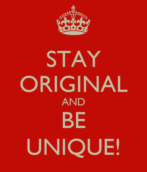 STAY ORIGINAL AND BE UNIQUE!