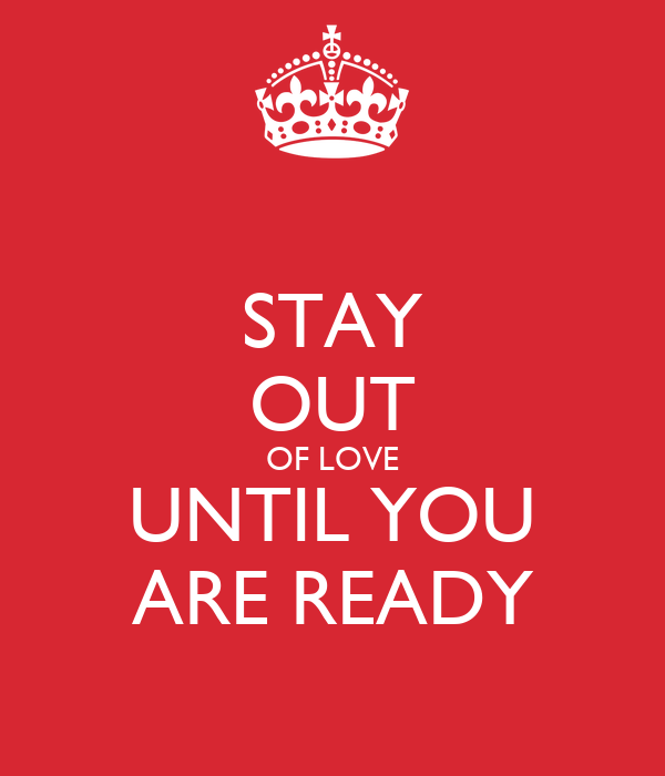 STAY OUT OF LOVE UNTIL YOU ARE READY