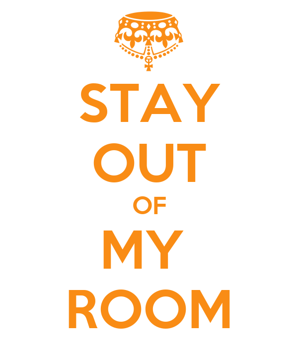 STAY OUT OF MY  ROOM
