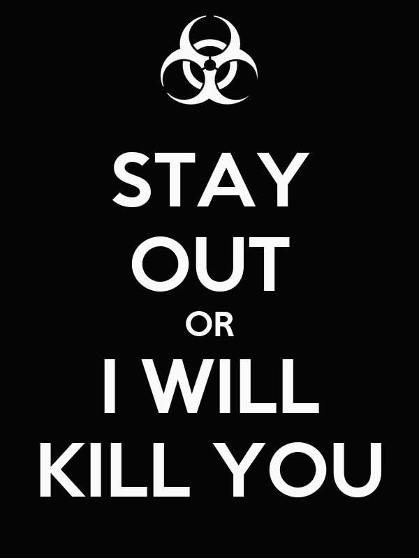 STAY OUT OR I WILL KILL YOU