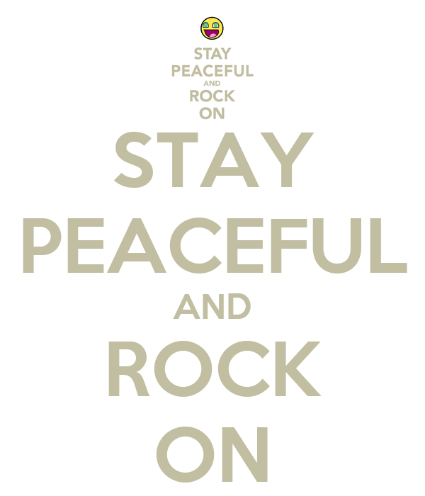 STAY PEACEFUL AND ROCK ON